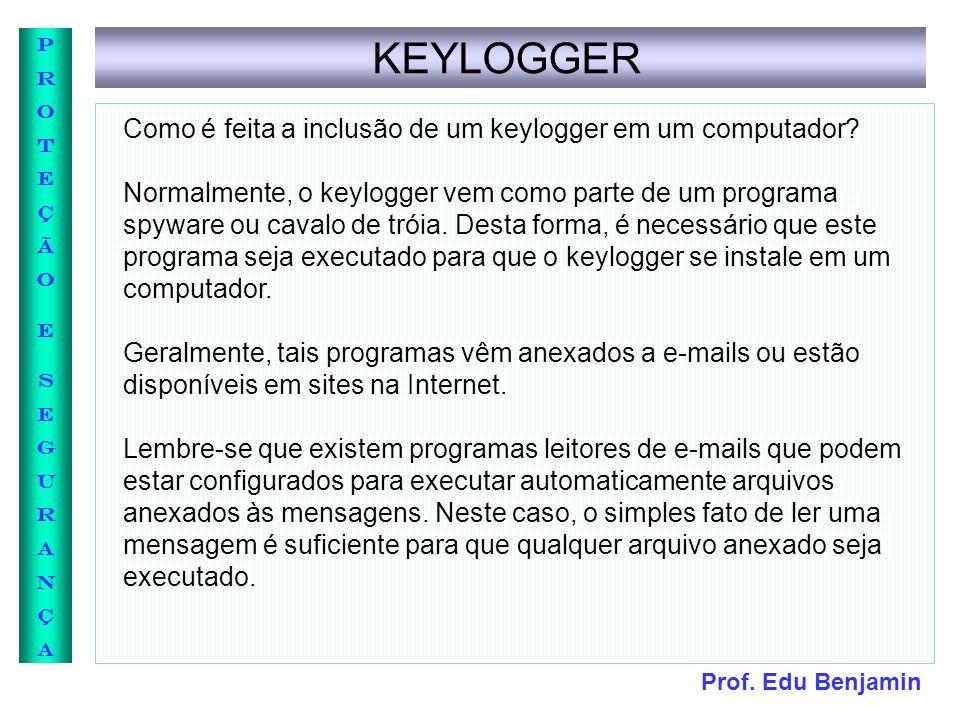 Prof. Edu Benjamin PROTEÇÃOESEGURANÇAPROTEÇÃOESEGURANÇA KEYLOGGER Como é feita a inclusão de um keylogger em um computador? Normalmente, o keylogger v