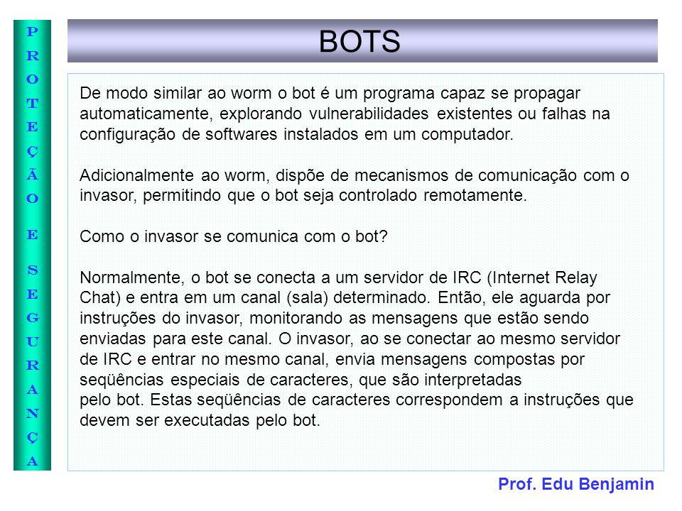 Prof. Edu Benjamin PROTEÇÃOESEGURANÇAPROTEÇÃOESEGURANÇA BOTS De modo similar ao worm o bot é um programa capaz se propagar automaticamente, explorando