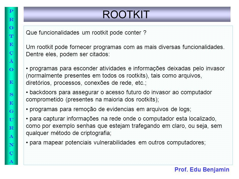 Prof. Edu Benjamin PROTEÇÃOESEGURANÇAPROTEÇÃOESEGURANÇA ROOTKIT Que funcionalidades um rootkit pode conter ? Um rootkit pode fornecer programas com as