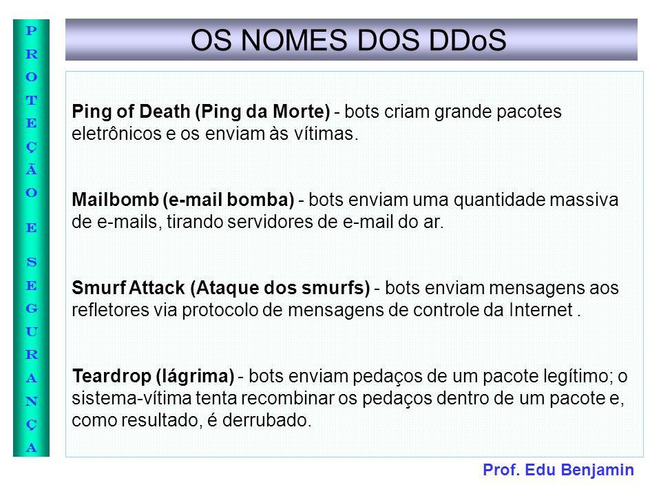 Prof. Edu Benjamin PROTEÇÃOESEGURANÇAPROTEÇÃOESEGURANÇA OS NOMES DOS DDoS Ping of Death (Ping da Morte) - bots criam grande pacotes eletrônicos e os e