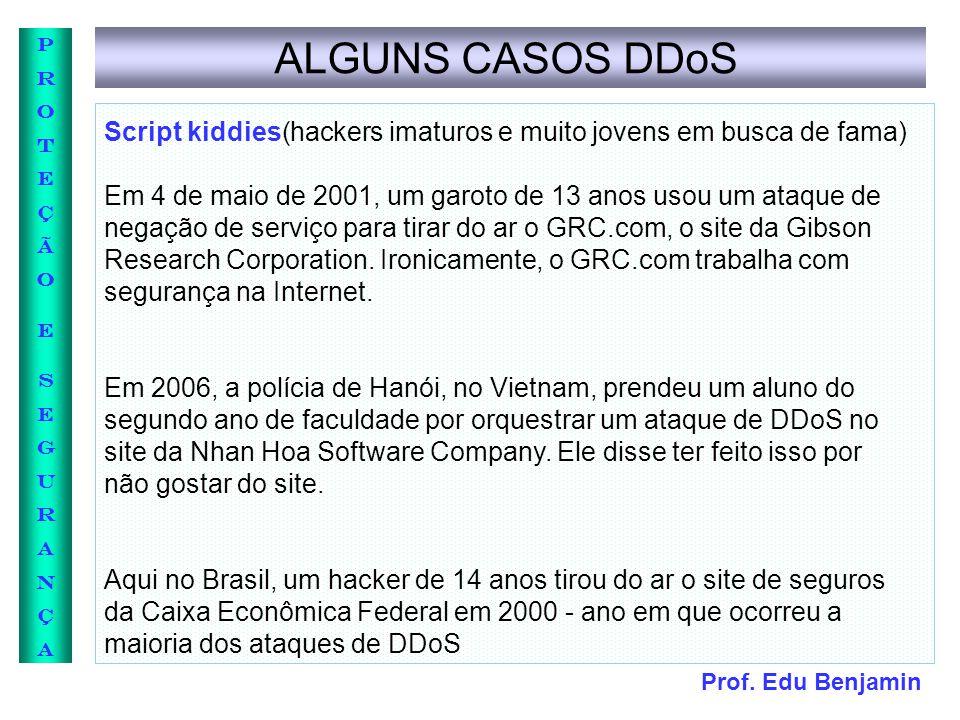 Prof. Edu Benjamin PROTEÇÃOESEGURANÇAPROTEÇÃOESEGURANÇA ALGUNS CASOS DDoS Script kiddies(hackers imaturos e muito jovens em busca de fama) Em 4 de mai