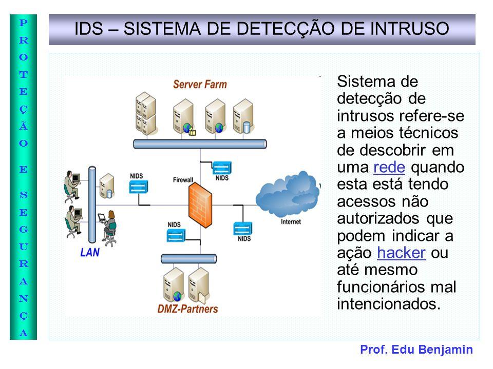 Prof. Edu Benjamin PROTEÇÃOESEGURANÇAPROTEÇÃOESEGURANÇA IDS – SISTEMA DE DETECÇÃO DE INTRUSO Sistema de detecção de intrusos refere-se a meios técnico