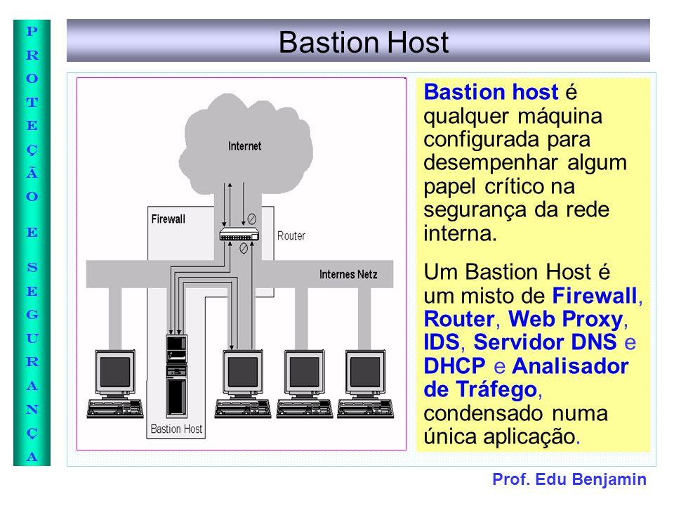 Prof. Edu Benjamin PROTEÇÃOESEGURANÇAPROTEÇÃOESEGURANÇA Bastion Host Bastion host é qualquer máquina configurada para desempenhar algum papel crítico
