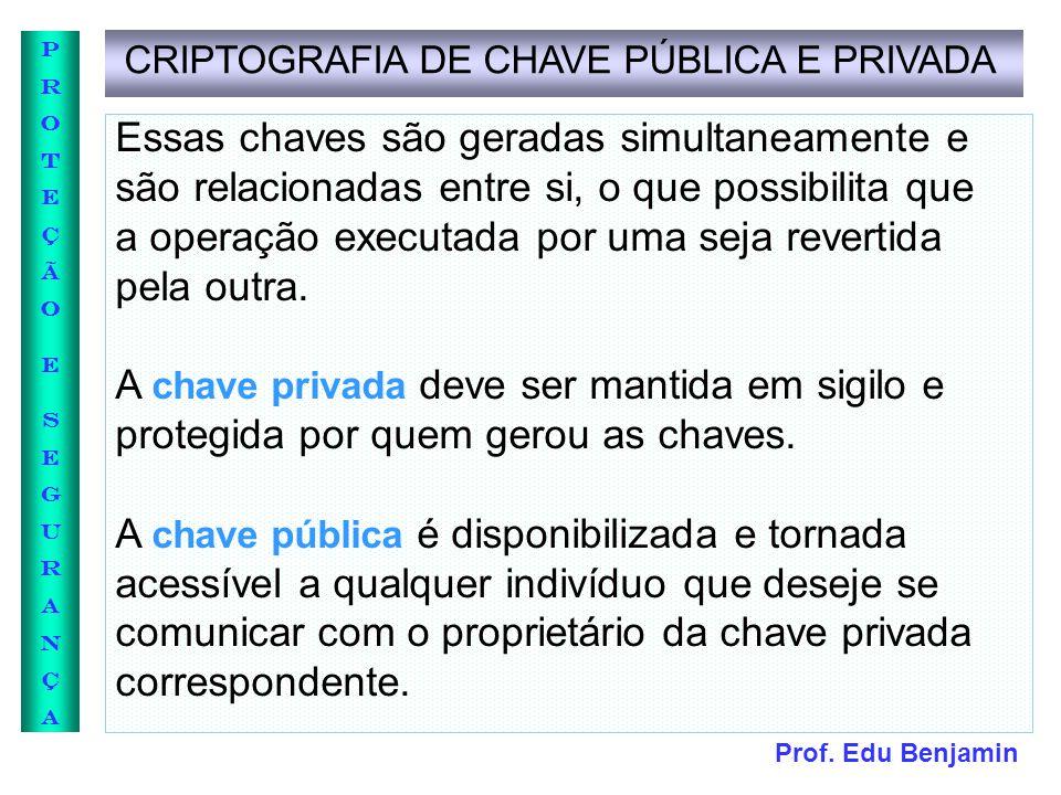 Prof. Edu Benjamin PROTEÇÃOESEGURANÇAPROTEÇÃOESEGURANÇA CRIPTOGRAFIA DE CHAVE PÚBLICA E PRIVADA Essas chaves são geradas simultaneamente e são relacio