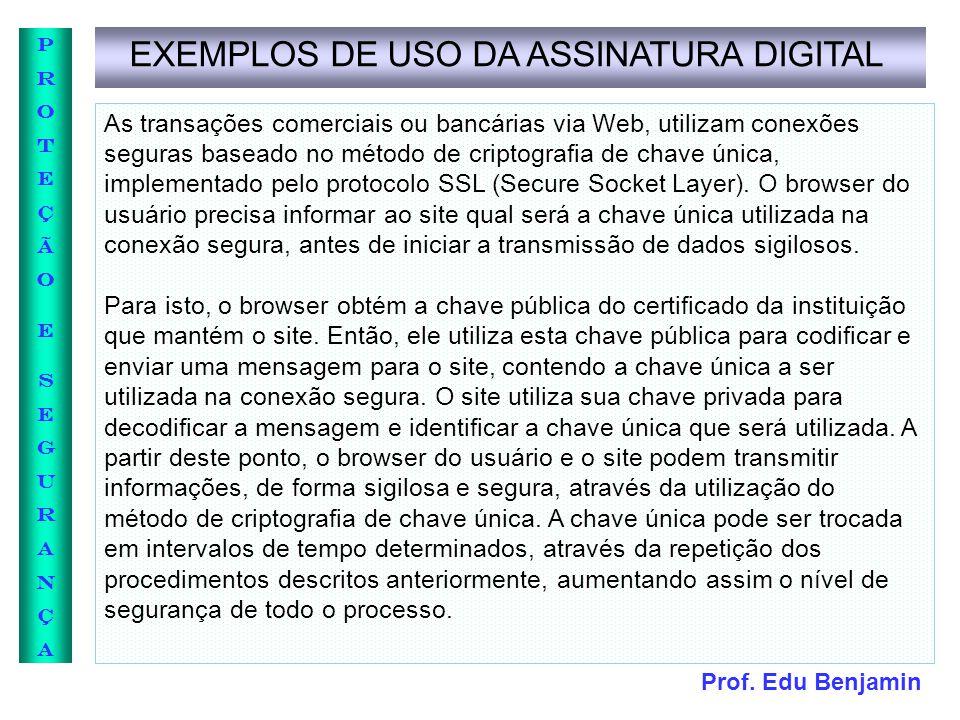 Prof. Edu Benjamin PROTEÇÃOESEGURANÇAPROTEÇÃOESEGURANÇA EXEMPLOS DE USO DA ASSINATURA DIGITAL As transações comerciais ou bancárias via Web, utilizam