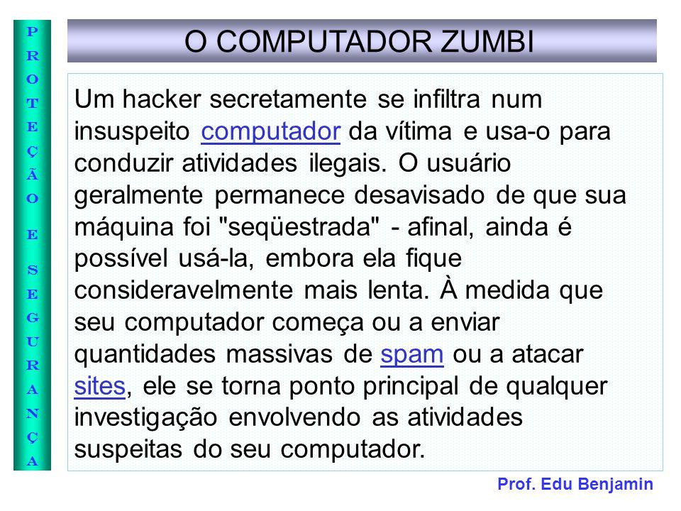 Prof. Edu Benjamin PROTEÇÃOESEGURANÇAPROTEÇÃOESEGURANÇA O COMPUTADOR ZUMBI Um hacker secretamente se infiltra num insuspeito computador da vítima e us