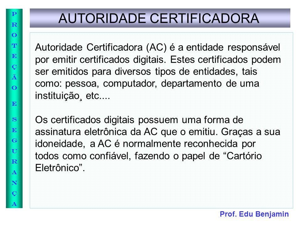 Prof. Edu Benjamin PROTEÇÃOESEGURANÇAPROTEÇÃOESEGURANÇA AUTORIDADE CERTIFICADORA Autoridade Certificadora (AC) é a entidade responsável por emitir cer