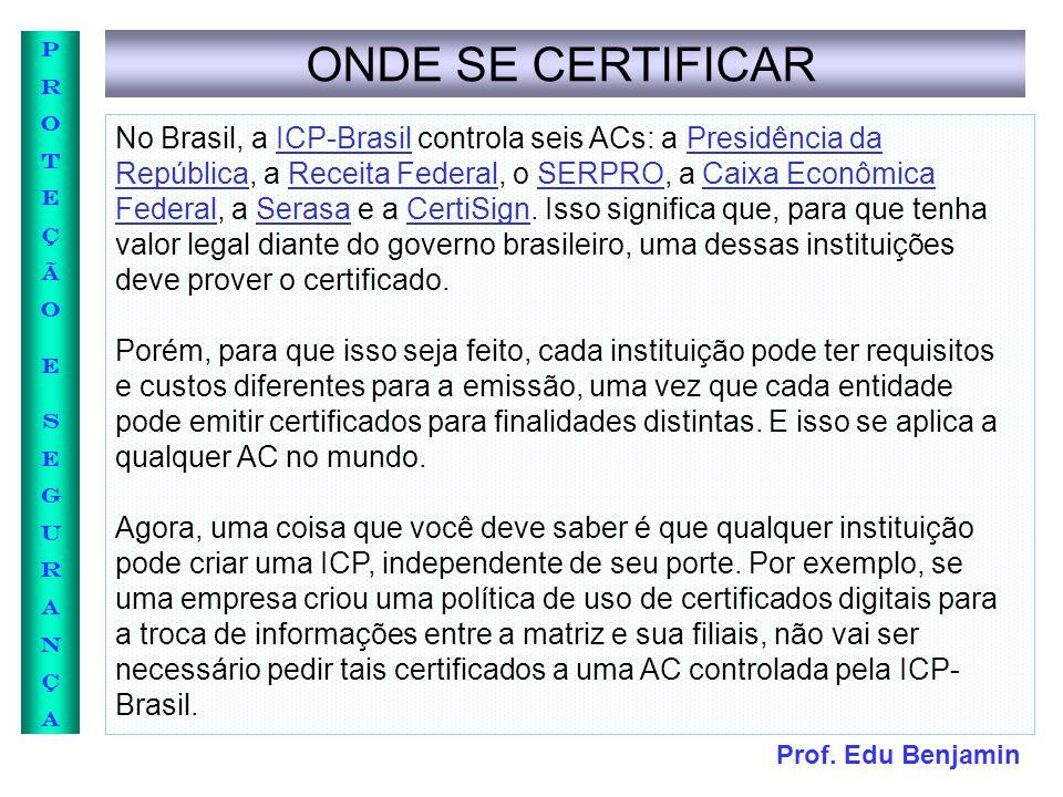 Prof. Edu Benjamin PROTEÇÃOESEGURANÇAPROTEÇÃOESEGURANÇA ONDE SE CERTIFICAR No Brasil, a ICP-Brasil controla seis ACs: a Presidência da República, a Re