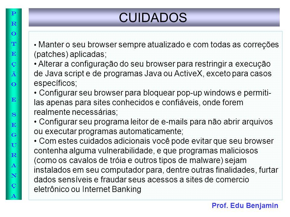 Prof. Edu Benjamin PROTEÇÃOESEGURANÇAPROTEÇÃOESEGURANÇA CUIDADOS Manter o seu browser sempre atualizado e com todas as correções (patches) aplicadas;