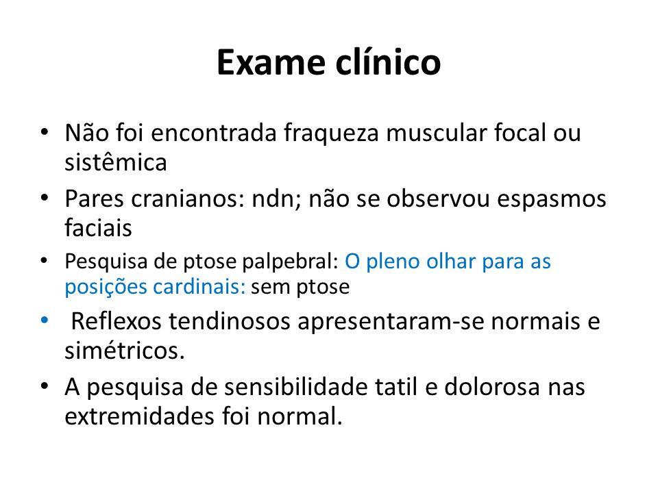 Exame clínico Não foi encontrada fraqueza muscular focal ou sistêmica Pares cranianos: ndn; não se observou espasmos faciais Pesquisa de ptose palpebr