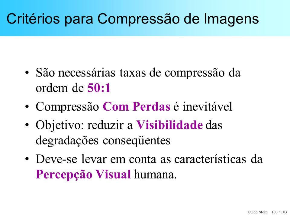 Guido Stolfi 103 / 103 Critérios para Compressão de Imagens São necessárias taxas de compressão da ordem de 50:1 Compressão Com Perdas é inevitável Ob