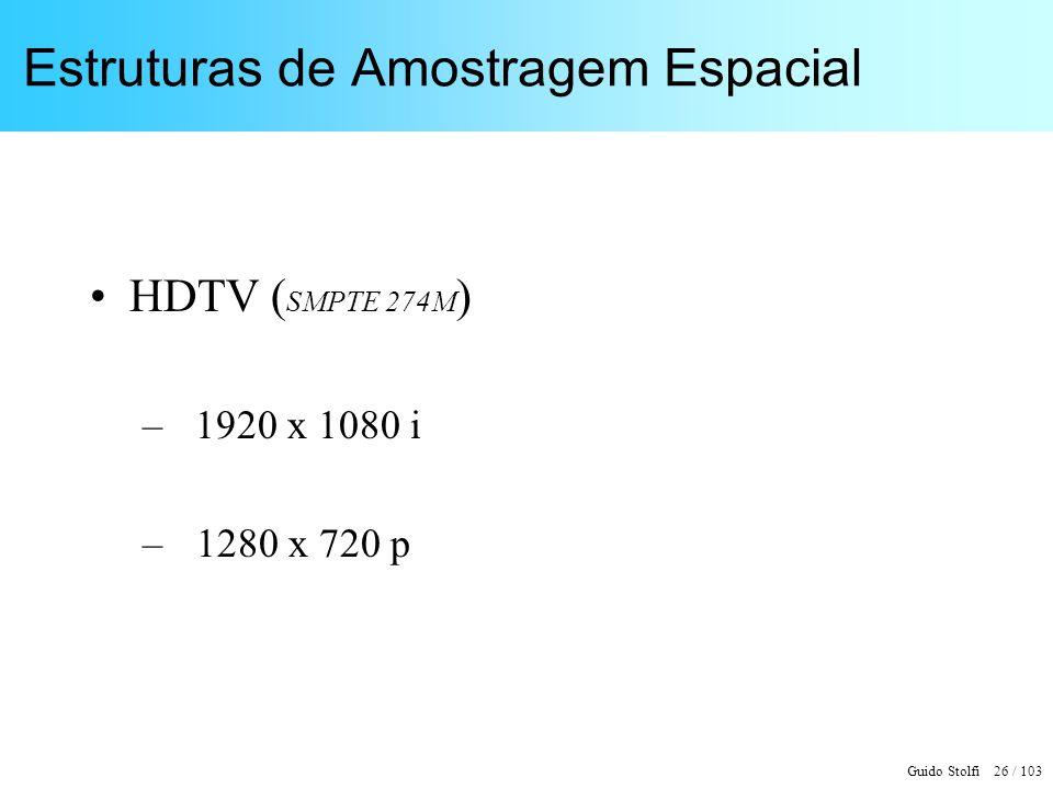 Guido Stolfi 26 / 103 Estruturas de Amostragem Espacial HDTV ( SMPTE 274M ) – 1920 x 1080 i – 1280 x 720 p