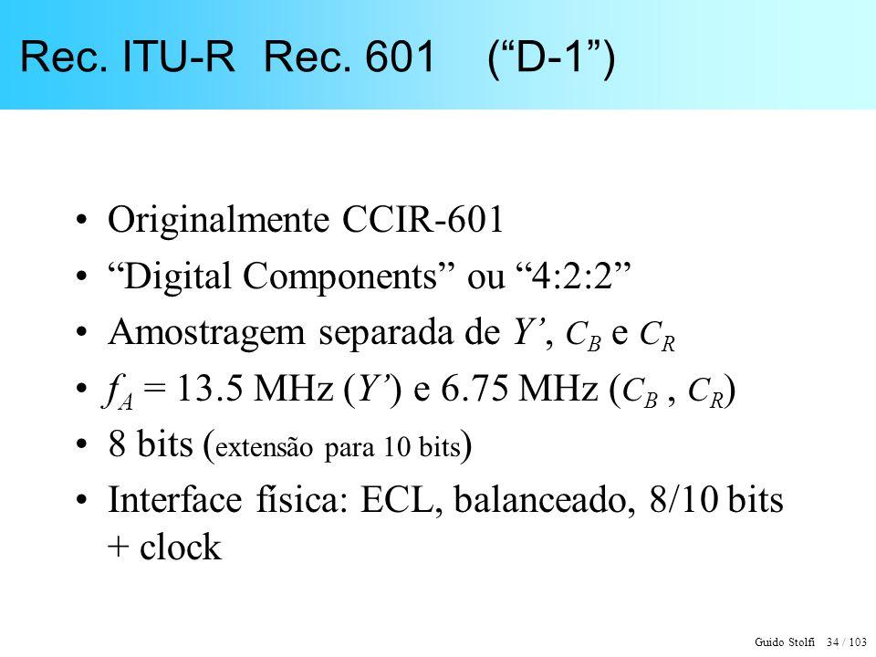 Guido Stolfi 34 / 103 Rec. ITU-R Rec. 601 (D-1) Originalmente CCIR-601 Digital Components ou 4:2:2 Amostragem separada de Y, C B e C R f A = 13.5 MHz