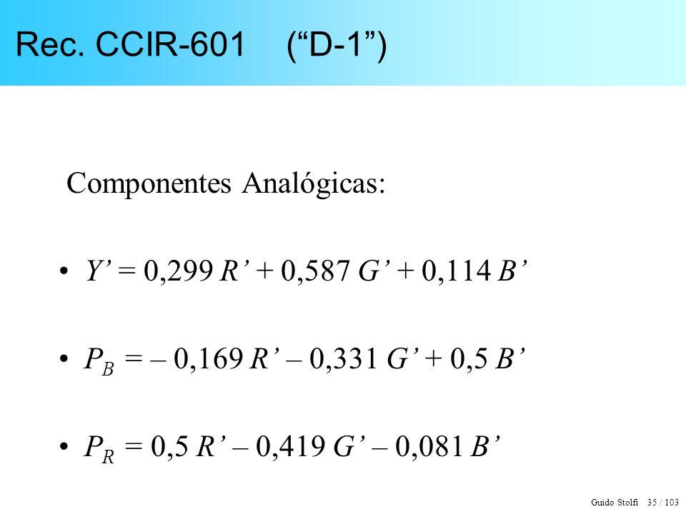 Guido Stolfi 35 / 103 Rec. CCIR-601 (D-1) Componentes Analógicas: Y = 0,299 R + 0,587 G + 0,114 B P B = – 0,169 R – 0,331 G + 0,5 B P R = 0,5 R – 0,41