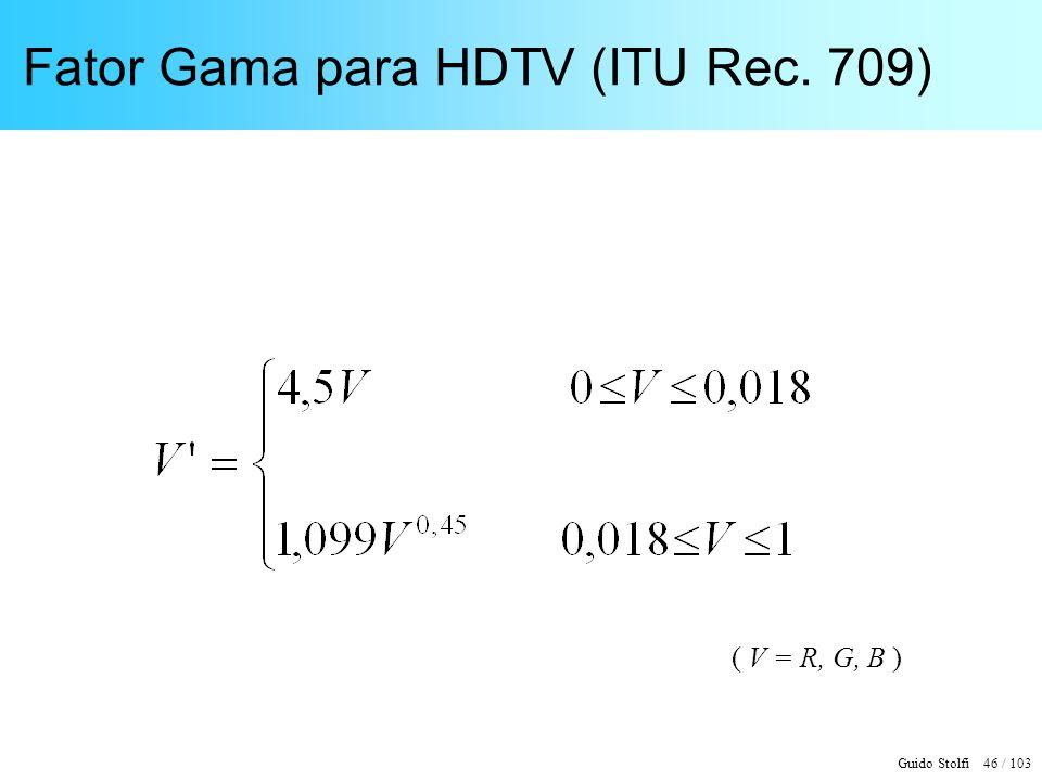 Guido Stolfi 46 / 103 Fator Gama para HDTV (ITU Rec. 709) ( V = R, G, B )