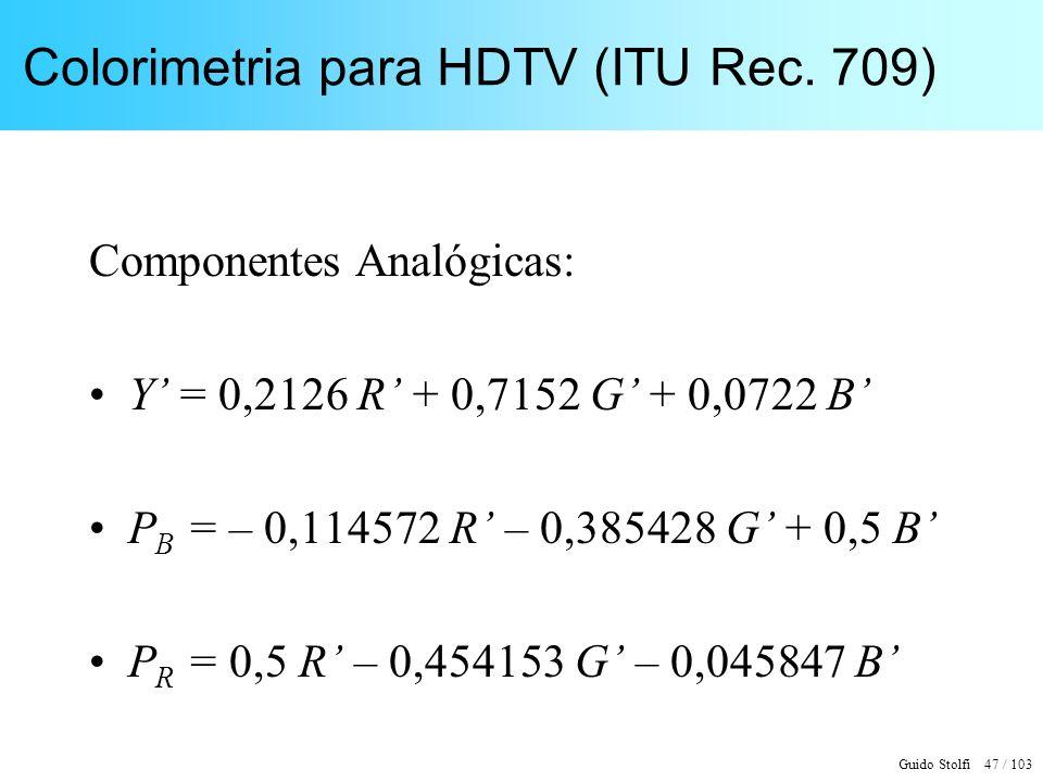 Guido Stolfi 47 / 103 Colorimetria para HDTV (ITU Rec. 709) Componentes Analógicas: Y = 0,2126 R + 0,7152 G + 0,0722 B P B = – 0,114572 R – 0,385428 G