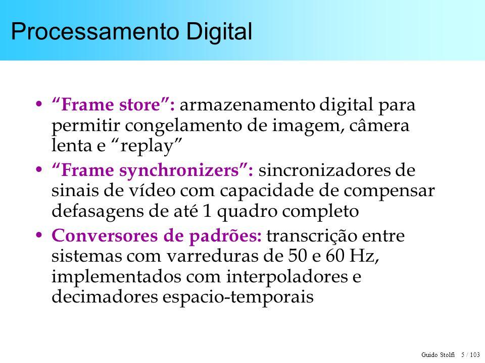 Guido Stolfi 5 / 103 Processamento Digital Frame store: armazenamento digital para permitir congelamento de imagem, câmera lenta e replay Frame synchr
