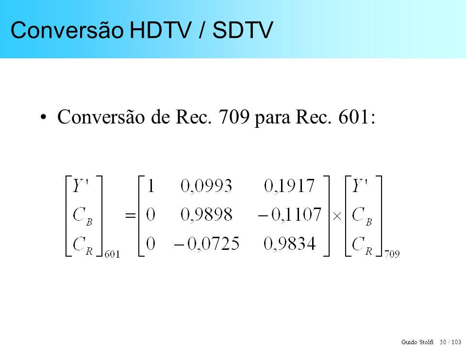 Guido Stolfi 50 / 103 Conversão HDTV / SDTV Conversão de Rec. 709 para Rec. 601: