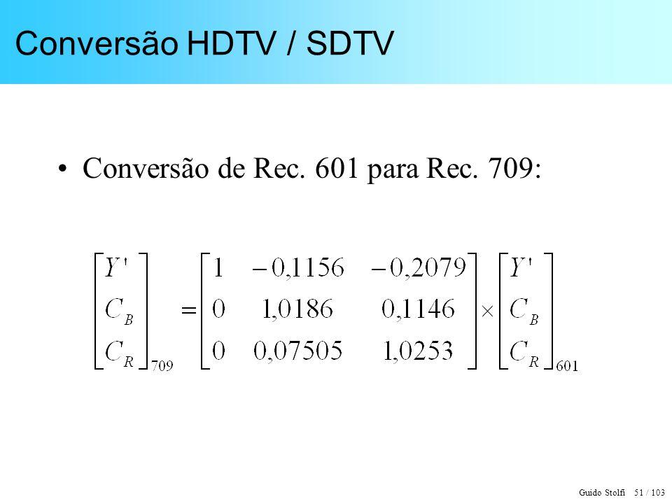 Guido Stolfi 51 / 103 Conversão HDTV / SDTV Conversão de Rec. 601 para Rec. 709: