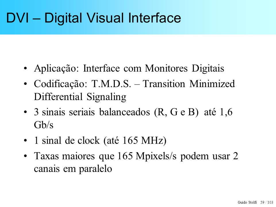 Guido Stolfi 59 / 103 DVI – Digital Visual Interface Aplicação: Interface com Monitores Digitais Codificação: T.M.D.S. – Transition Minimized Differen
