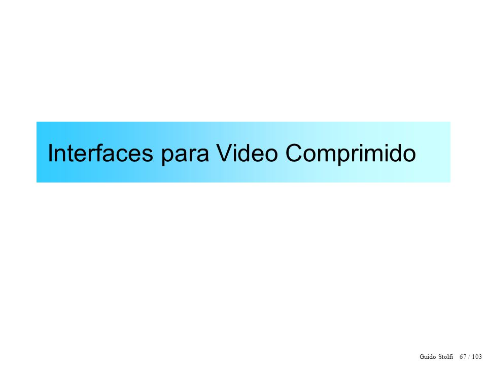Guido Stolfi 67 / 103 Interfaces para Video Comprimido
