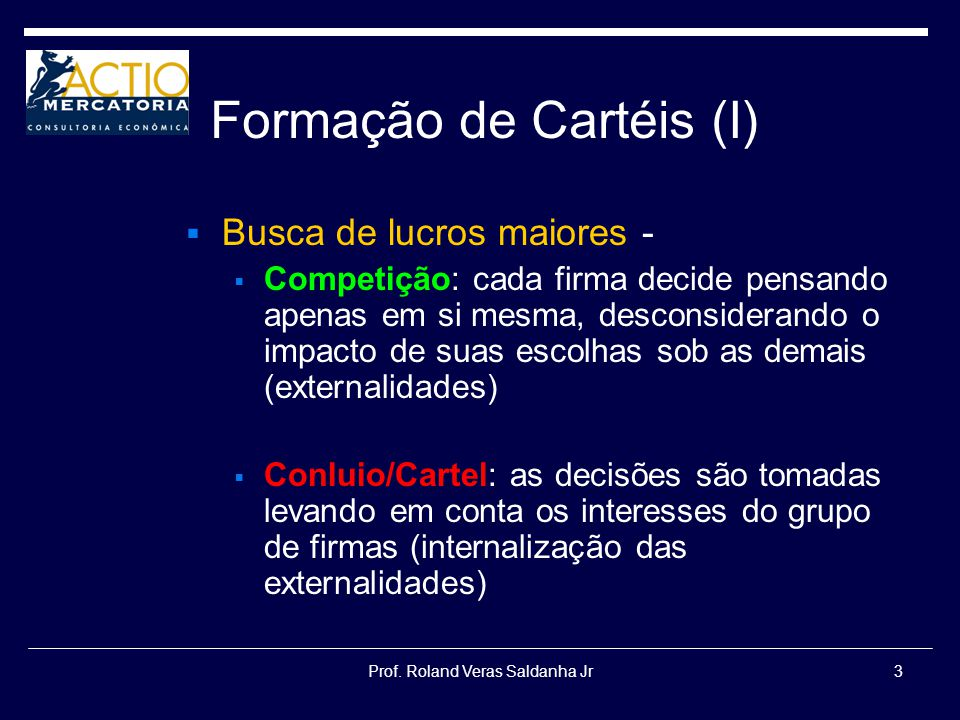 Prof. Roland Veras Saldanha Jr3 Formação de Cartéis (I) Busca de lucros maiores - Competição: cada firma decide pensando apenas em si mesma, desconsid