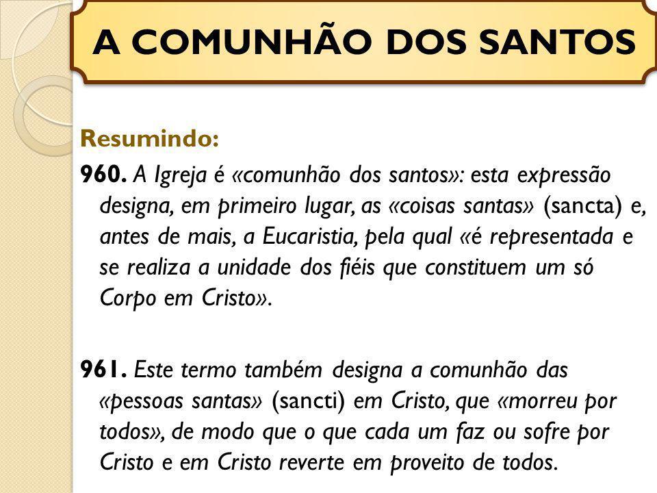 Resumindo: 960. A Igreja é «comunhão dos santos»: esta expressão designa, em primeiro lugar, as «coisas santas» (sancta) e, antes de mais, a Eucaristi