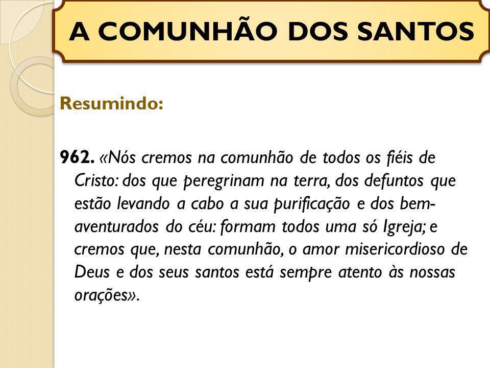 Resumindo: 962. «Nós cremos na comunhão de todos os fiéis de Cristo: dos que peregrinam na terra, dos defuntos que estão levando a cabo a sua purifica