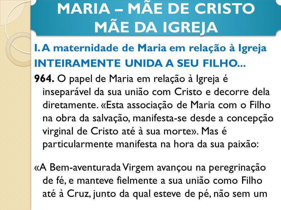 I. A maternidade de Maria em relação à Igreja INTEIRAMENTE UNIDA A SEU FILHO... 964. O papel de Maria em relação à Igreja é inseparável da sua união c