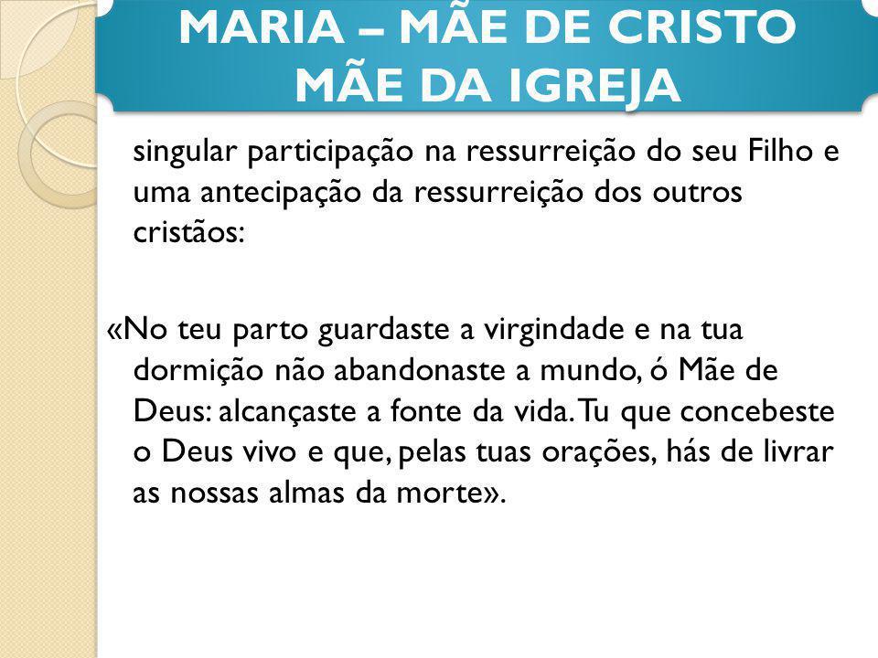 singular participação na ressurreição do seu Filho e uma antecipação da ressurreição dos outros cristãos: «No teu parto guardaste a virgindade e na tu