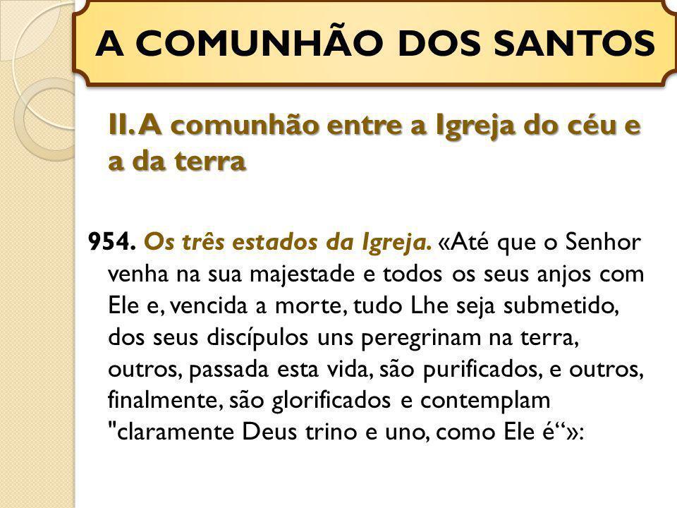 II. A comunhão entre a Igreja do céu e a da terra 954. Os três estados da Igreja. «Até que o Senhor venha na sua majestade e todos os seus anjos com E