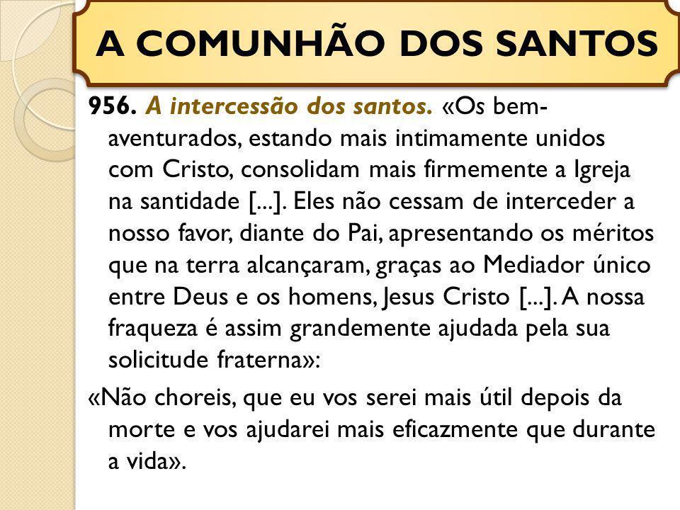 956. A intercessão dos santos. «Os bem- aventurados, estando mais intimamente unidos com Cristo, consolidam mais firmemente a Igreja na santidade [...