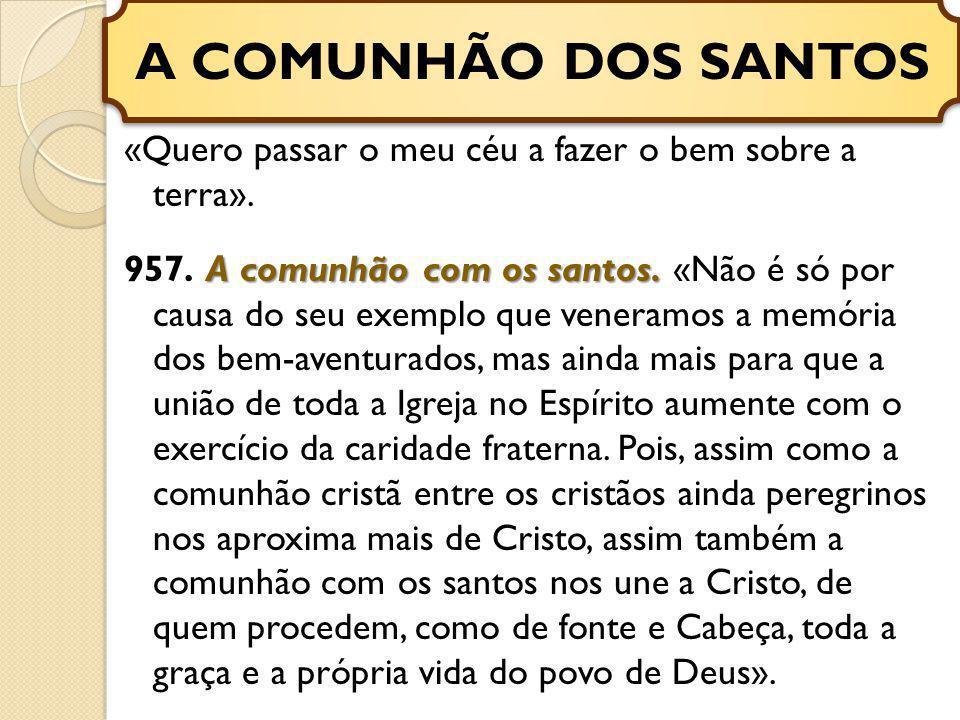 «Quero passar o meu céu a fazer o bem sobre a terra». A comunhão com os santos. 957. A comunhão com os santos. «Não é só por causa do seu exemplo que