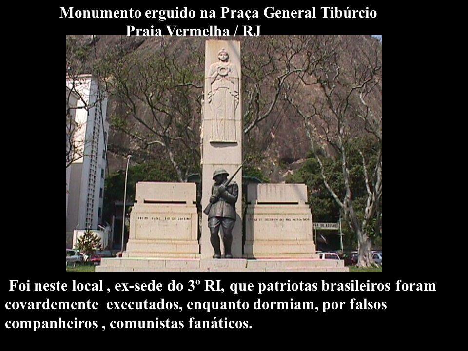 Monumento erguido na Praça General Tibúrcio Praia Vermelha / RJ Foi neste local, ex-sede do 3º RI, que patriotas brasileiros foram covardemente executados, enquanto dormiam, por falsos companheiros, comunistas fanáticos.