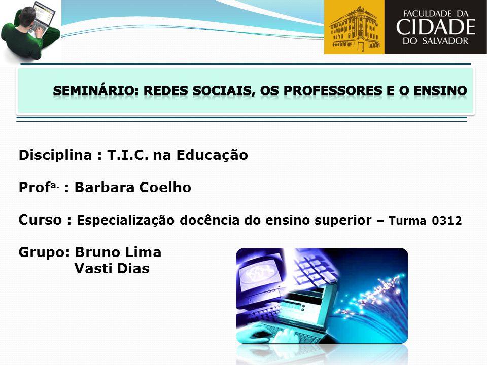 Disciplina : T.I.C. na Educação Prof a. : Barbara Coelho Curso : Especialização docência do ensino superior – Turma 0312 Grupo: Bruno Lima Vasti Dias