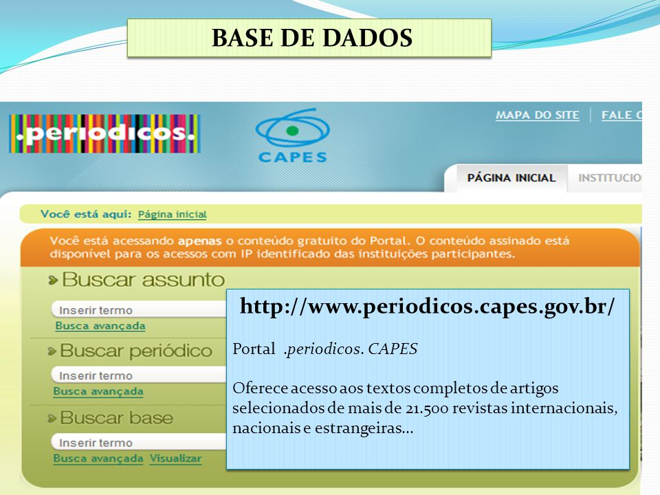 BASE DE DADOS http://www.periodicos.capes.gov.br/ Portal.periodicos. CAPES Oferece acesso aos textos completos de artigos selecionados de mais de 21.5