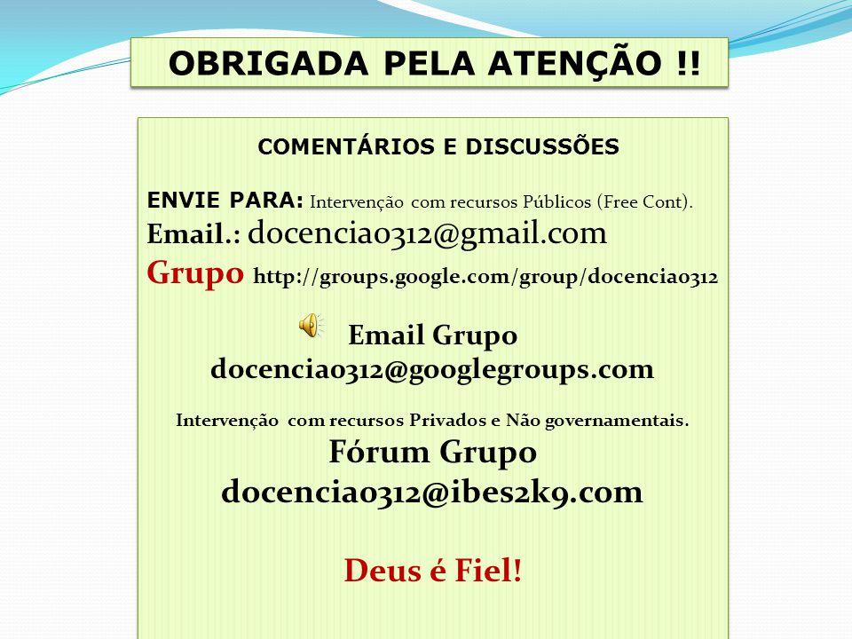 OBRIGADA PELA ATENÇÃO !! COMENTÁRIOS E DISCUSSÕES ENVIE PARA: Intervenção com recursos Públicos (Free Cont). Email.: docencia0312@gmail.com Grupo http