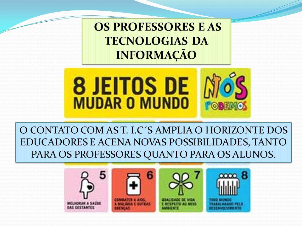 OS PROFESSORES E AS TECNOLOGIAS DA INFORMAÇÃO O CONTATO COM AS T. I.C´S AMPLIA O HORIZONTE DOS EDUCADORES E ACENA NOVAS POSSIBILIDADES, TANTO PARA OS
