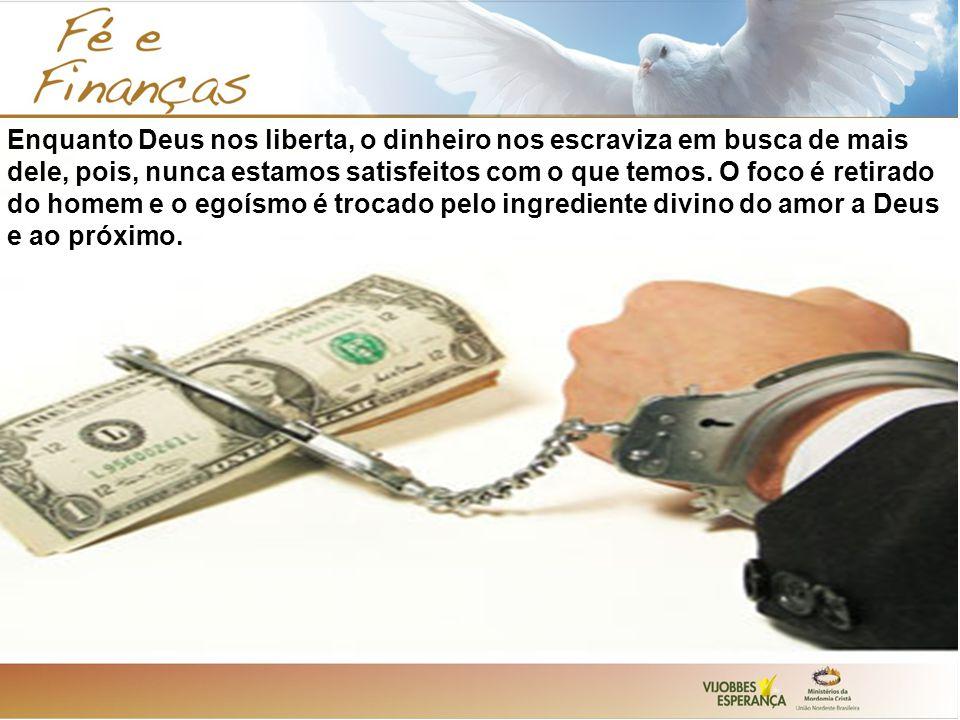 Enquanto Deus nos liberta, o dinheiro nos escraviza em busca de mais dele, pois, nunca estamos satisfeitos com o que temos. O foco é retirado do homem