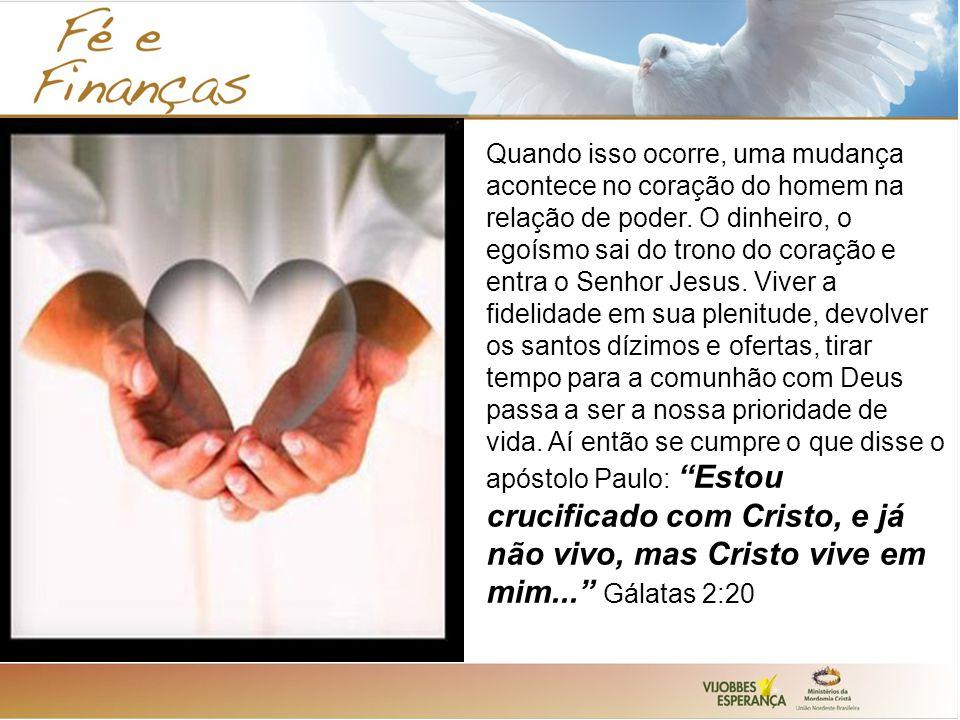 Quando isso ocorre, uma mudança acontece no coração do homem na relação de poder. O dinheiro, o egoísmo sai do trono do coração e entra o Senhor Jesus