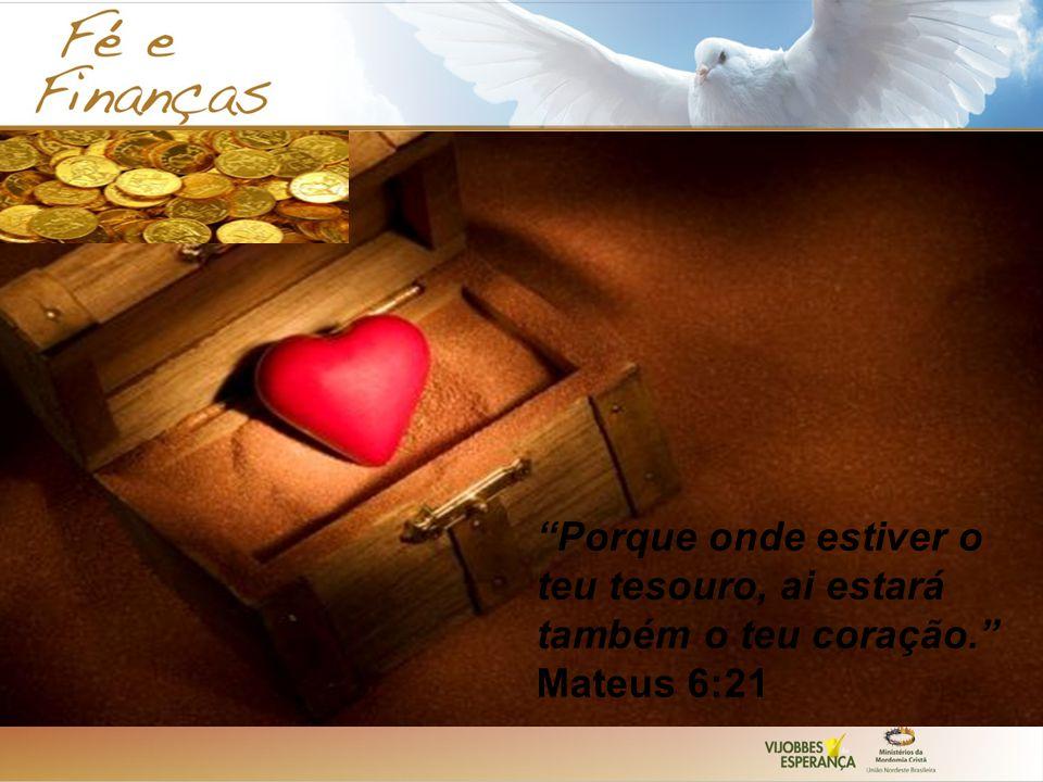 Porque onde estiver o teu tesouro, ai estará também o teu coração. Mateus 6:21