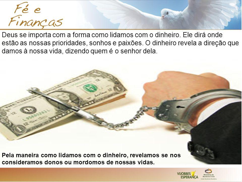 Deus se importa com a forma como lidamos com o dinheiro. Ele dirá onde estão as nossas prioridades, sonhos e paixões. O dinheiro revela a direção que