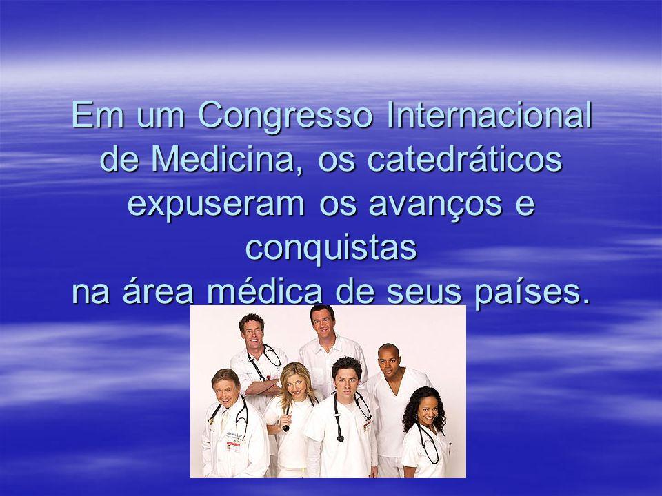 Em um Congresso Internacional de Medicina, os catedráticos expuseram os avanços e conquistas na área médica de seus países.