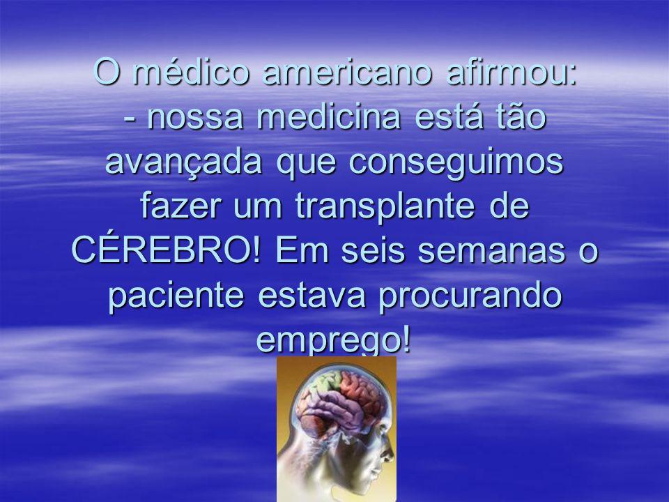 O médico americano afirmou: - nossa medicina está tão avançada que conseguimos fazer um transplante de CÉREBRO.