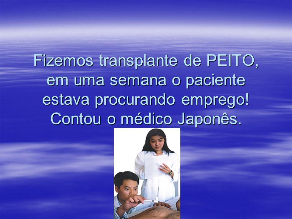 Fizemos transplante de PEITO, em uma semana o paciente estava procurando emprego.