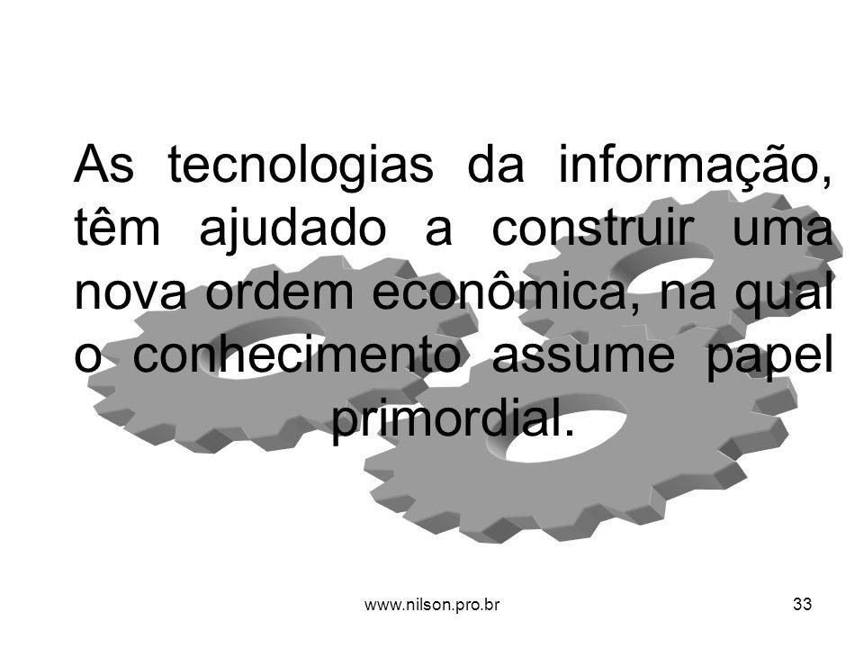 As tecnologias da informação, têm ajudado a construir uma nova ordem econômica, na qual o conhecimento assume papel primordial. 33www.nilson.pro.br