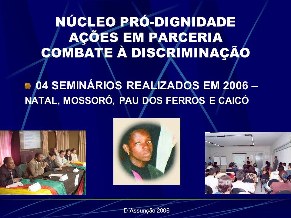 D´Assunção 2006 NÚCLEO PRÓ-DIGNIDADE AÇÕES EM PARCERIA COMBATE À DISCRIMINAÇÃO 04 SEMINÁRIOS REALIZADOS EM 2006 – NATAL, MOSSORÓ, PAU DOS FERROS E CAI