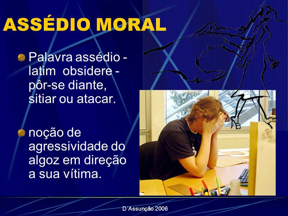 D´Assunção 2006 ASSÉDIO MORAL Palavra assédio - latim obsidere - pôr-se diante, sitiar ou atacar. noção de agressividade do algoz em direção a sua vít