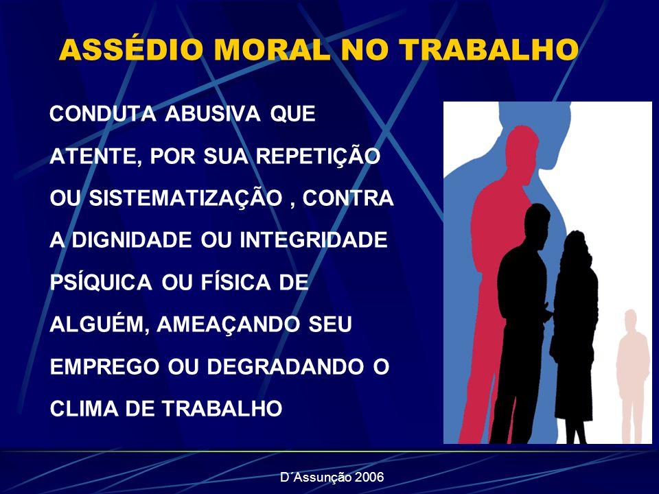 D´Assunção 2006 ASSÉDIO MORAL NO TRABALHO CONDUTA ABUSIVA QUE ATENTE, POR SUA REPETIÇÃO OU SISTEMATIZAÇÃO, CONTRA A DIGNIDADE OU INTEGRIDADE PSÍQUICA OU FÍSICA DE ALGUÉM, AMEAÇANDO SEU EMPREGO OU DEGRADANDO O CLIMA DE TRABALHO