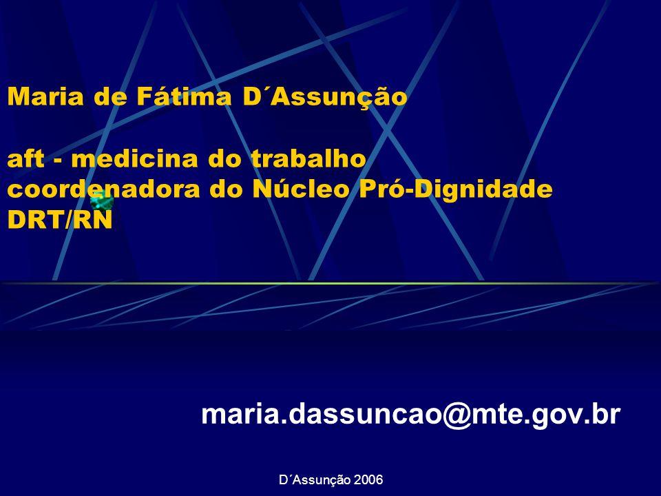 D´Assunção 2006 Maria de Fátima D´Assunção aft - medicina do trabalho coordenadora do Núcleo Pró-Dignidade DRT/RN maria.dassuncao@mte.gov.br